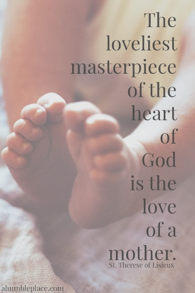 The loveliest masterpiece of the heart of God is the love of a mother. - St. Therese of Lisieux (ahumbleplace.com)