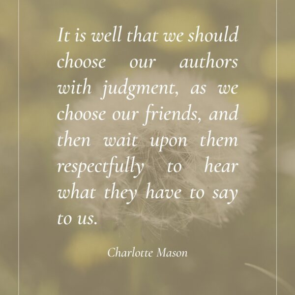 """It is well that we should choose our authors with judgment, as we choose our friends, and then wait upon them respectfully to hear what they have to say to us."" Charlotte Mason - ahumbleplace.com"