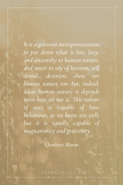 It is a grievous misrepresentation to put down what is low, lazy, and unworthy to human nature, and never to say of heroism, self denial, devotion, these are human nature too. For, indeed, what human nature is depends upon how we use it. This nature of ours is capable of base behaviour, as we know too well; but it is equally capable of magnanimity and generosity. - Charlotte Mason