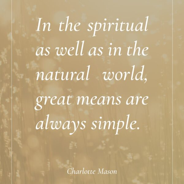 In the spiritual as well as in the natural world, great means are always simple. #charlottemason