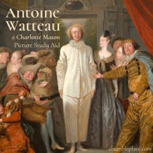 Antoine Watteau: a (FREE!) Charlotte Mason Picture Study Aid - ahumbleplace.com