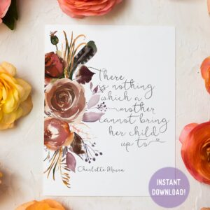 "Charlotte Mason ""There is nothing which a mother cannot bring her child up to"" Quote with Watercolor Flowers Print - ahumbleplace.com"